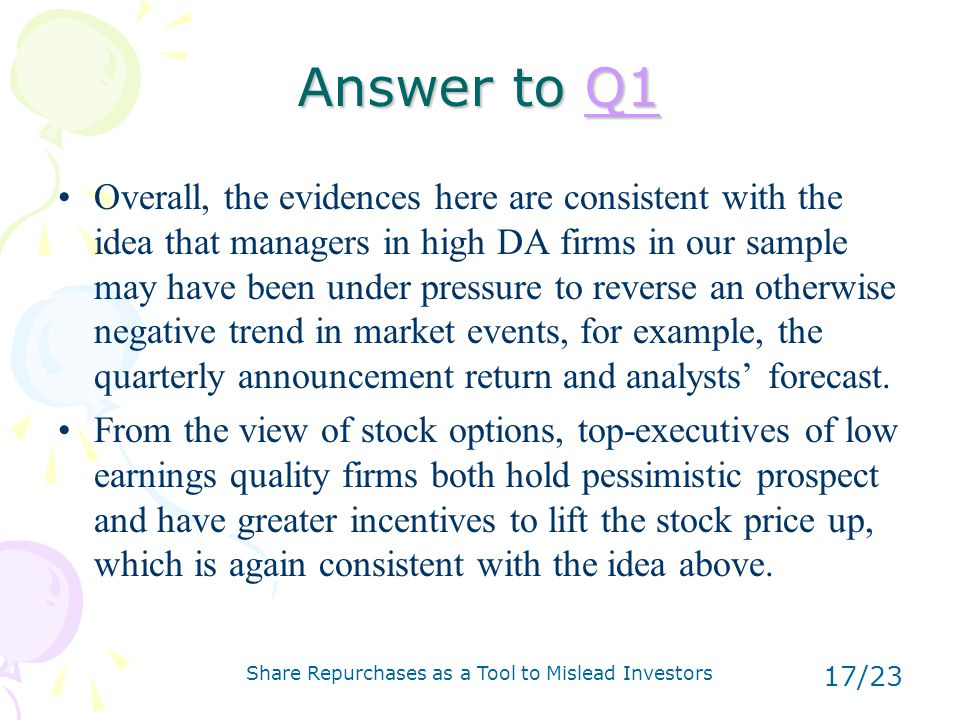 Share Repurchases as a Tool to Mislead Investors 17/23 Answer to Q1 Q1 Overall, the evidences here are consistent with the idea that managers in high DA firms in our sample may have been under pressure to reverse an otherwise negative trend in market events, for example, the quarterly announcement return and analysts' forecast.
