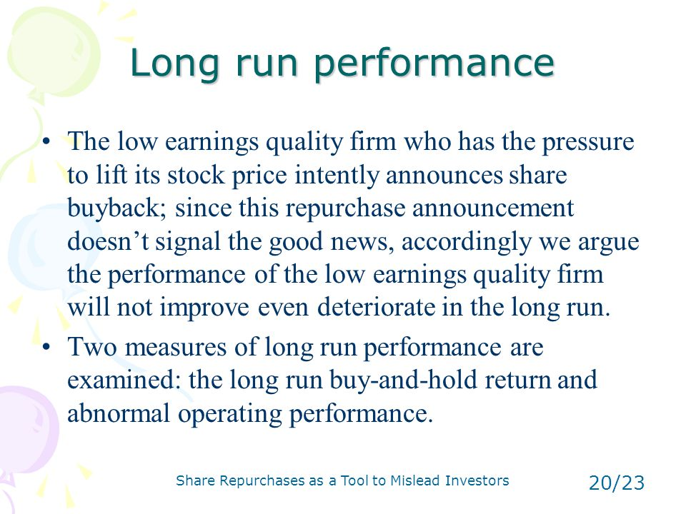 Share Repurchases as a Tool to Mislead Investors 20/23 Long run performance The low earnings quality firm who has the pressure to lift its stock price intently announces share buyback; since this repurchase announcement doesn't signal the good news, accordingly we argue the performance of the low earnings quality firm will not improve even deteriorate in the long run.