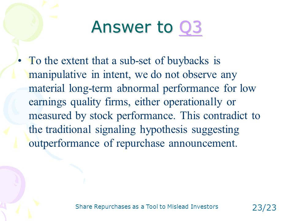 Share Repurchases as a Tool to Mislead Investors 23/23 Answer to Q3 Q3 To the extent that a sub-set of buybacks is manipulative in intent, we do not observe any material long-term abnormal performance for low earnings quality firms, either operationally or measured by stock performance.