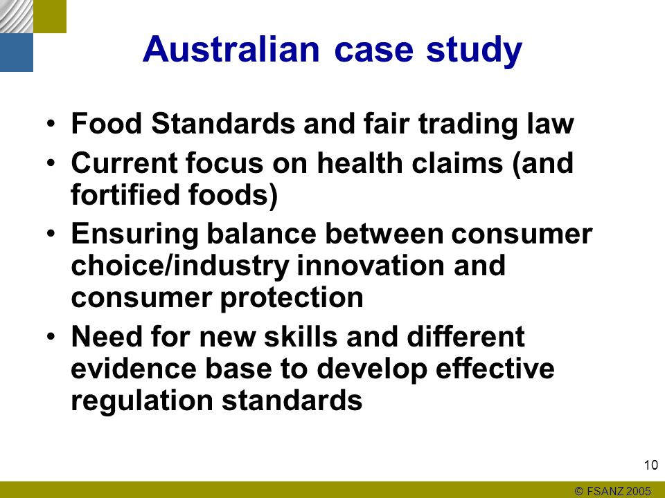 © FSANZ 2005 10 Australian case study Food Standards and fair trading law Current focus on health claims (and fortified foods) Ensuring balance between consumer choice/industry innovation and consumer protection Need for new skills and different evidence base to develop effective regulation standards