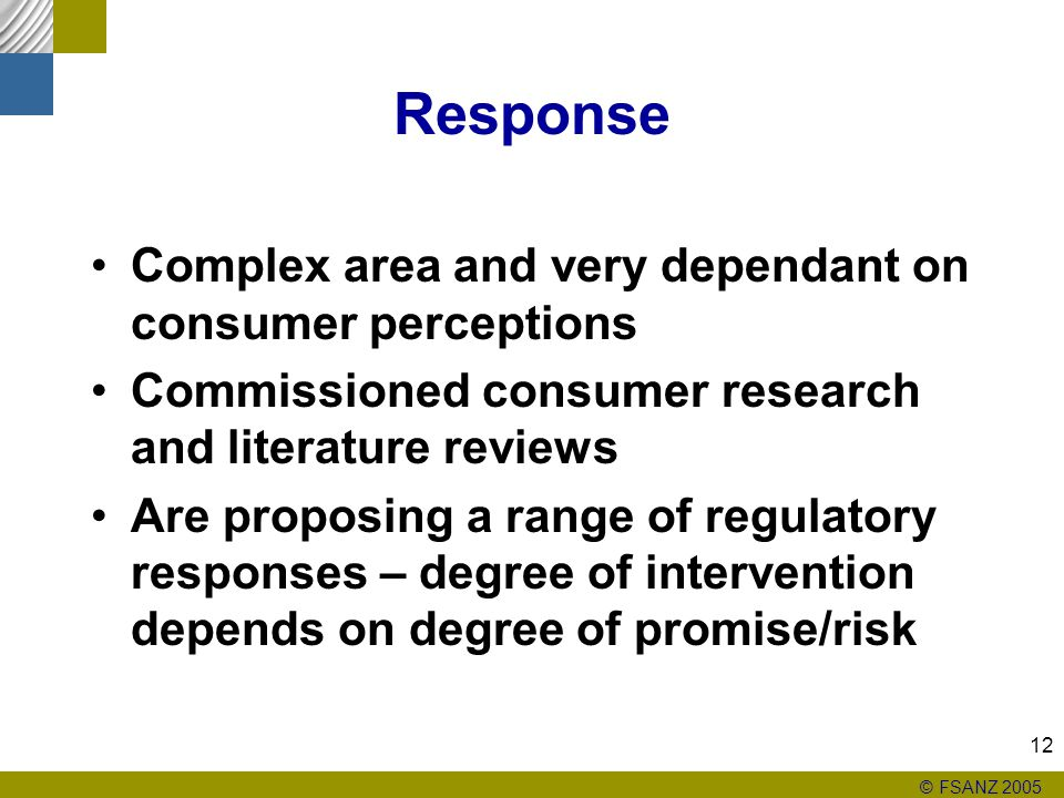 © FSANZ 2005 12 Response Complex area and very dependant on consumer perceptions Commissioned consumer research and literature reviews Are proposing a range of regulatory responses – degree of intervention depends on degree of promise/risk