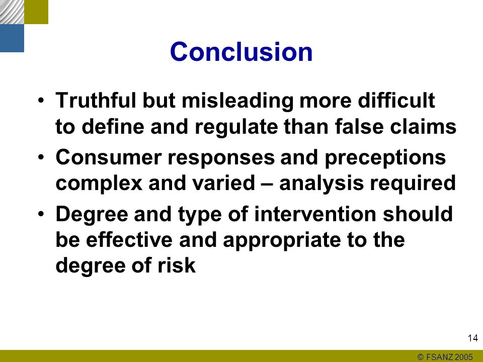 © FSANZ 2005 14 Conclusion Truthful but misleading more difficult to define and regulate than false claims Consumer responses and preceptions complex and varied – analysis required Degree and type of intervention should be effective and appropriate to the degree of risk