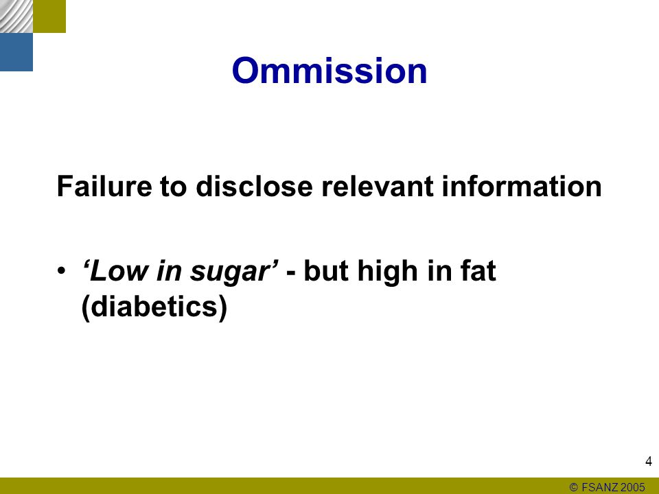 © FSANZ 2005 4 Ommission Failure to disclose relevant information 'Low in sugar' - but high in fat (diabetics)