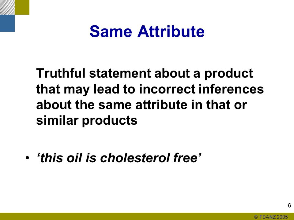 © FSANZ 2005 6 Same Attribute Truthful statement about a product that may lead to incorrect inferences about the same attribute in that or similar products 'this oil is cholesterol free'