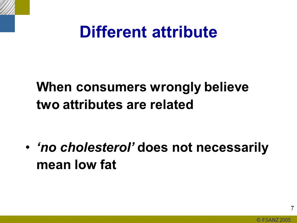 © FSANZ 2005 7 Different attribute When consumers wrongly believe two attributes are related 'no cholesterol' does not necessarily mean low fat