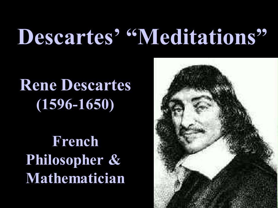 "Descartes' ""Meditations"" Rene Descartes (1596-1650) French Philosopher & Mathematician"