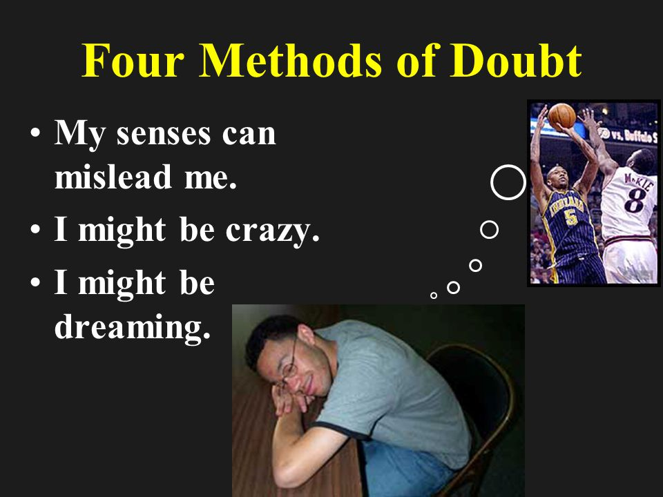 Four Methods of Doubt My senses can mislead me. I might be crazy. I might be dreaming.