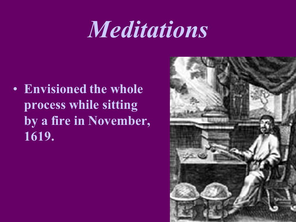 Meditations Envisioned the whole process while sitting by a fire in November, 1619.