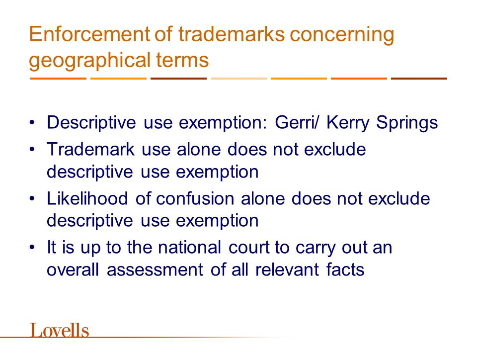 Enforcement of trademarks concerning geographical terms Descriptive use exemption: Gerri/ Kerry Springs Trademark use alone does not exclude descriptive use exemption Likelihood of confusion alone does not exclude descriptive use exemption It is up to the national court to carry out an overall assessment of all relevant facts