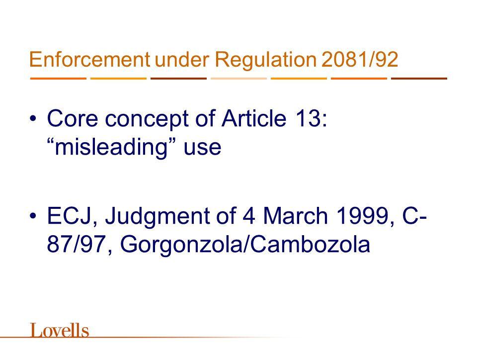 Enforcement under Regulation 2081/92 Core concept of Article 13: misleading use ECJ, Judgment of 4 March 1999, C- 87/97, Gorgonzola/Cambozola