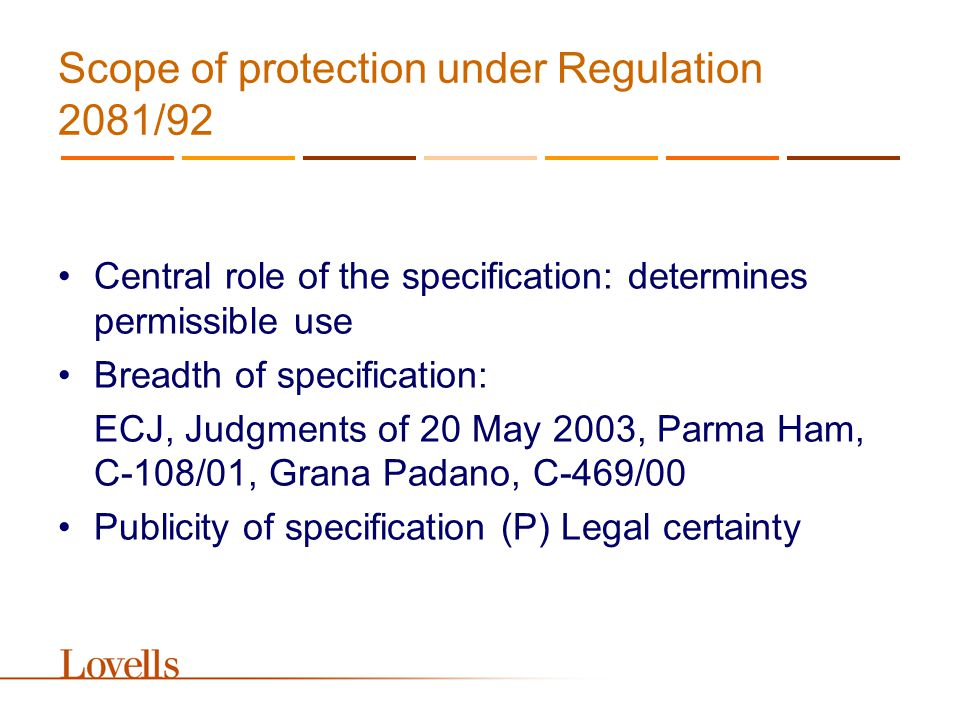Scope of protection under Regulation 2081/92 Central role of the specification: determines permissible use Breadth of specification: ECJ, Judgments of 20 May 2003, Parma Ham, C-108/01, Grana Padano, C-469/00 Publicity of specification (P) Legal certainty
