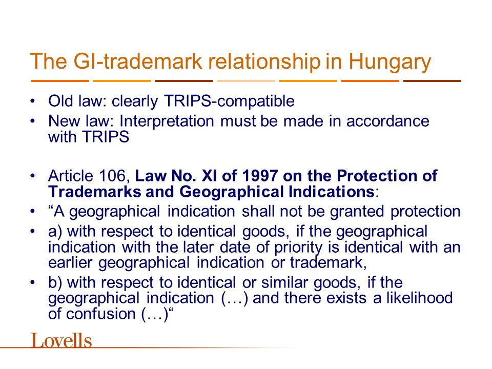The GI-trademark relationship in Hungary Old law: clearly TRIPS-compatible New law: Interpretation must be made in accordance with TRIPS Article 106, Law No.