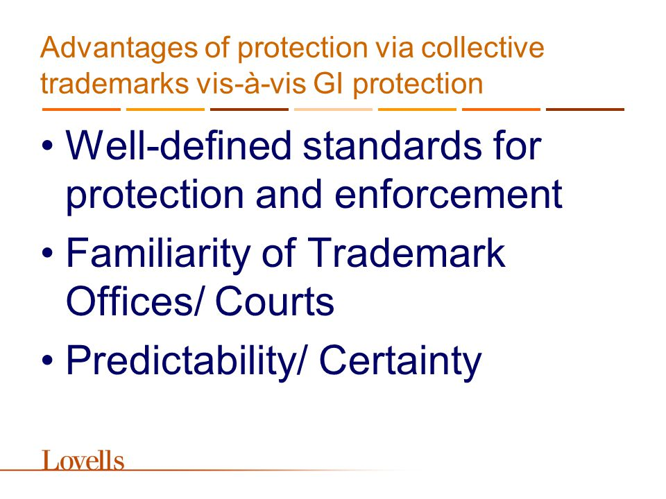 Advantages of protection via collective trademarks vis-à-vis GI protection Well-defined standards for protection and enforcement Familiarity of Trademark Offices/ Courts Predictability/ Certainty