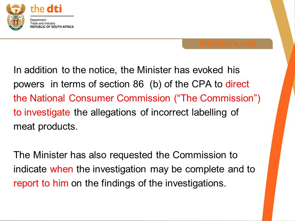 Minister's role In addition to the notice, the Minister has evoked his powers in terms of section 86 (b) of the CPA to direct the National Consumer Commission ( The Commission ) to investigate the allegations of incorrect labelling of meat products.