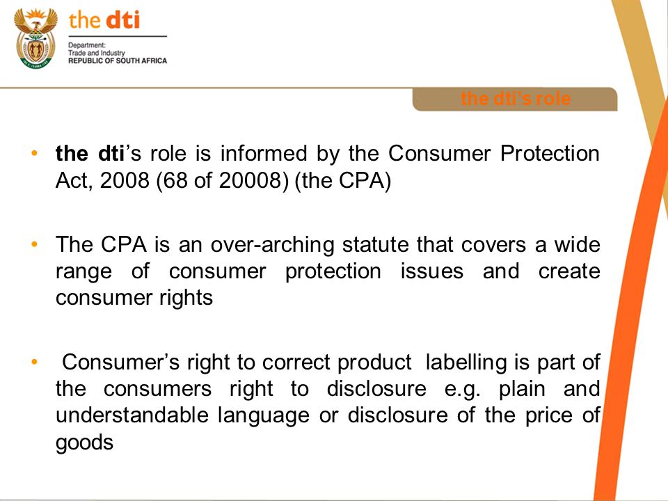 the dti's role the dti's role is informed by the Consumer Protection Act, 2008 (68 of 20008) (the CPA) The CPA is an over-arching statute that covers a wide range of consumer protection issues and create consumer rights Consumer's right to correct product labelling is part of the consumers right to disclosure e.g.