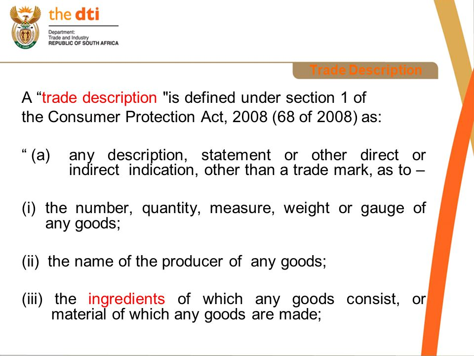 Trade Description iv) the place or country of origin of any goods; (v) the mode of manufacturing or producing any goods; (vi) any goods being the subject of a patent, privilege or copyright; or (b)Any figure, work or mark, other than a trade mark, that according to the custom of the trade, is commonly understood to be an indication of any matter contemplated in paragraph (a)