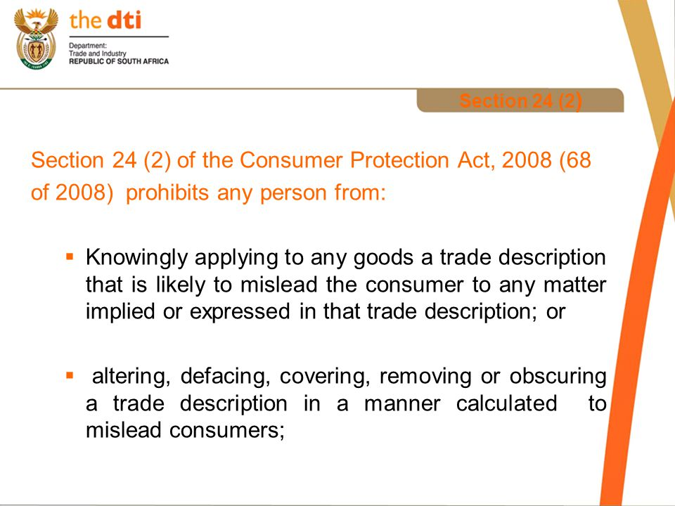 Section 24 (3) (a) of the Consumer Protection Act, 2008 (68 of 2008) prohibits a retailer from offering to supply, display or supply any goods if the retailer reasonably could determine or has reason to suspect that – (i)a trade description applied to those goods is likely to mislead the consumer; and (ii)a trade description or trade mark has been altered, covered or defaced.