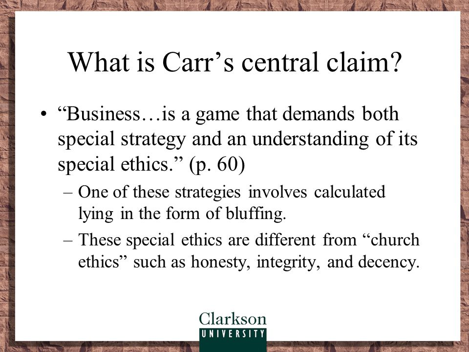 """What is Carr's central claim? """"Business…is a game that demands both special strategy and an understanding of its special ethics."""" (p. 60) –One of thes"""