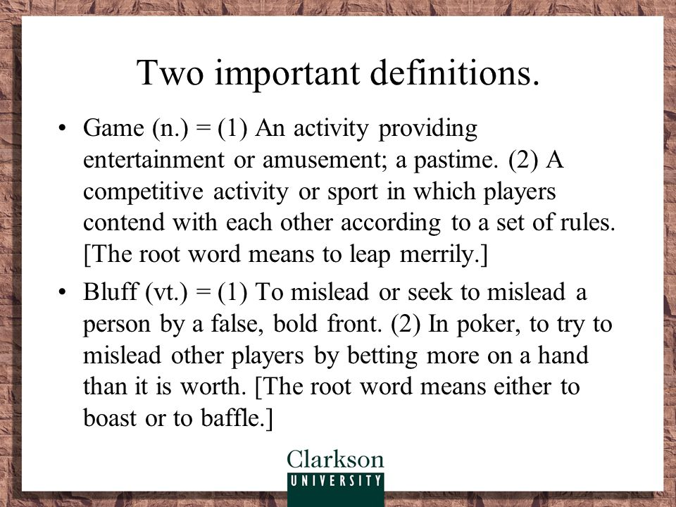 Two important definitions. Game (n.) = (1) An activity providing entertainment or amusement; a pastime. (2) A competitive activity or sport in which p