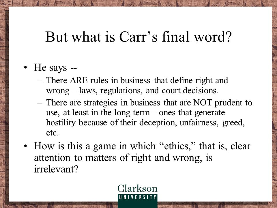 But what is Carr's final word? He says -- –There ARE rules in business that define right and wrong – laws, regulations, and court decisions. –There ar