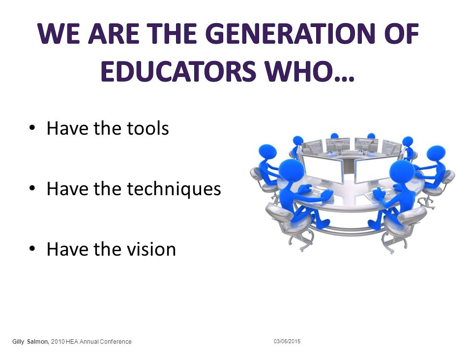 Have the tools Have the techniques Have the vision Gilly Salmon, 2010 HEA Annual Conference 03/05/2015