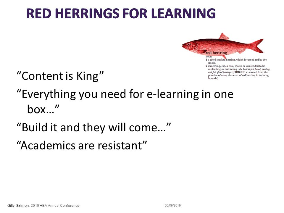 Content is King Everything you need for e-learning in one box… Build it and they will come… Academics are resistant Gilly Salmon, 2010 HEA Annual Conference 03/05/2015