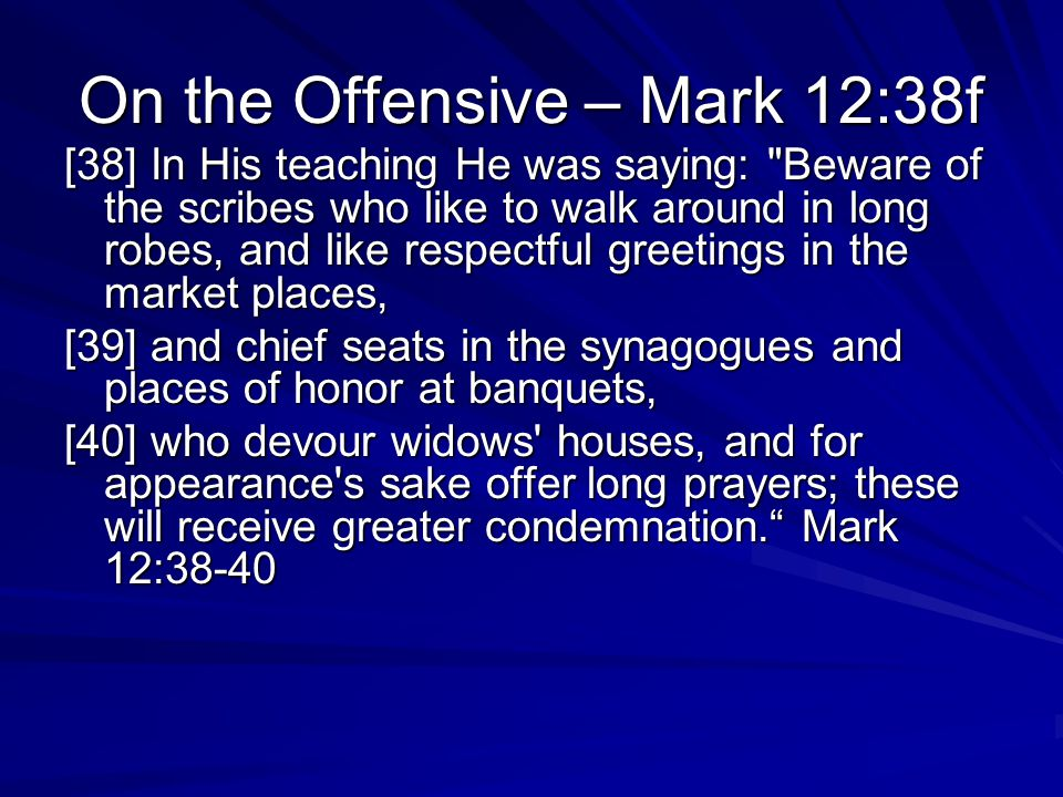 On the Offensive – Mark 12:38f [38] In His teaching He was saying: Beware of the scribes who like to walk around in long robes, and like respectful greetings in the market places, [39] and chief seats in the synagogues and places of honor at banquets, [40] who devour widows houses, and for appearance s sake offer long prayers; these will receive greater condemnation. Mark 12:38-40