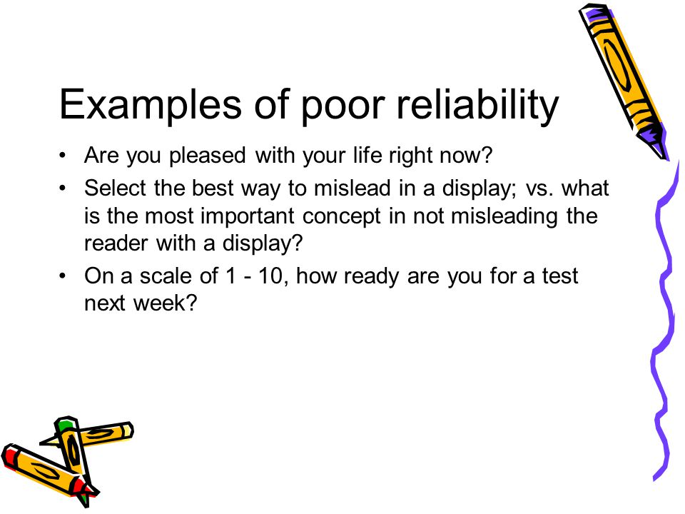 Examples of poor reliability Are you pleased with your life right now? Select the best way to mislead in a display; vs. what is the most important con