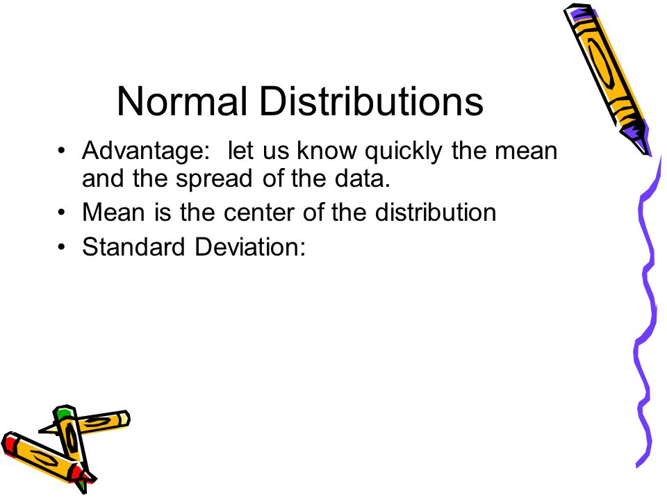 Normal Distributions Advantage: let us know quickly the mean and the spread of the data. Mean is the center of the distribution Standard Deviation: