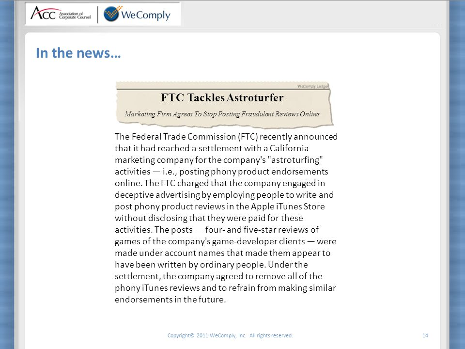 Copyright© 2011 WeComply, Inc. All rights reserved. 14 In the news… FTC Tackles Astroturfer The Federal Trade Commission (FTC) recently announced that