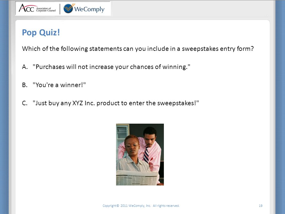 Copyright© 2011 WeComply, Inc. All rights reserved. 19 Pop Quiz! Which of the following statements can you include in a sweepstakes entry form? A.