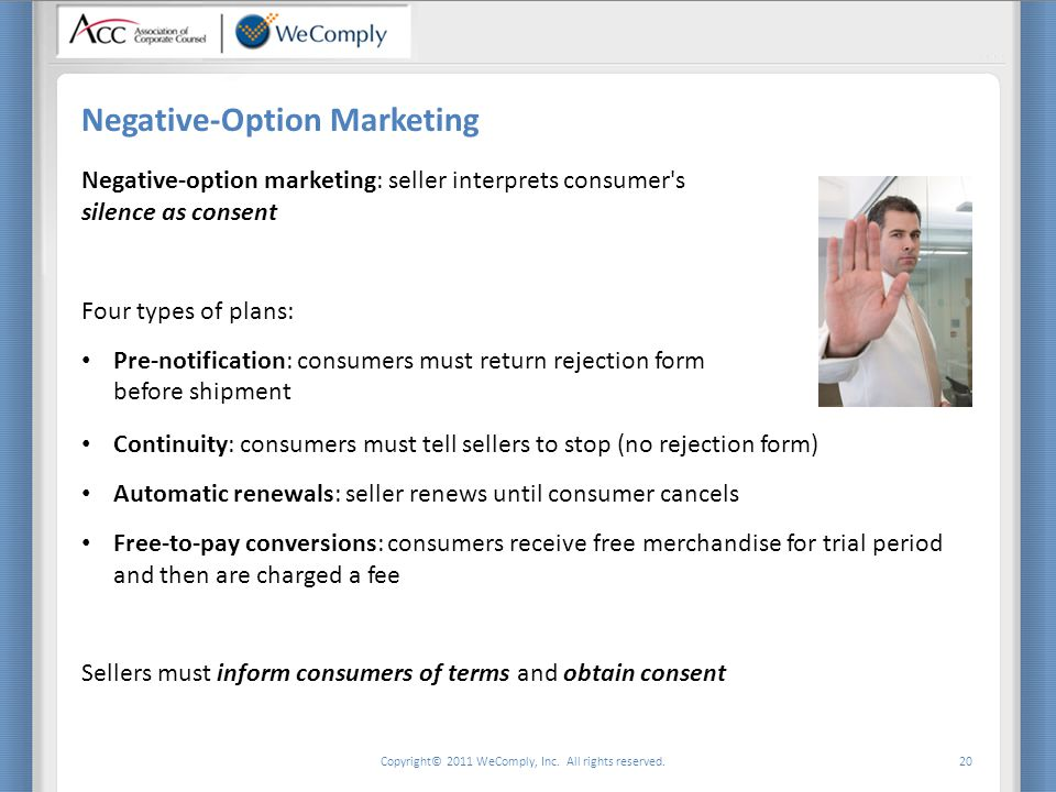 Copyright© 2011 WeComply, Inc. All rights reserved. 20 Negative-Option Marketing Negative-option marketing: seller interprets consumer's silence as co