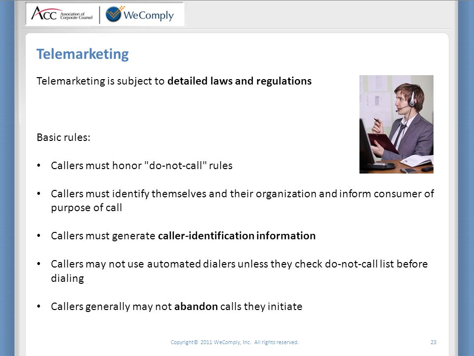 Copyright© 2011 WeComply, Inc. All rights reserved. 23 Telemarketing Telemarketing is subject to detailed laws and regulations Basic rules: Callers mu