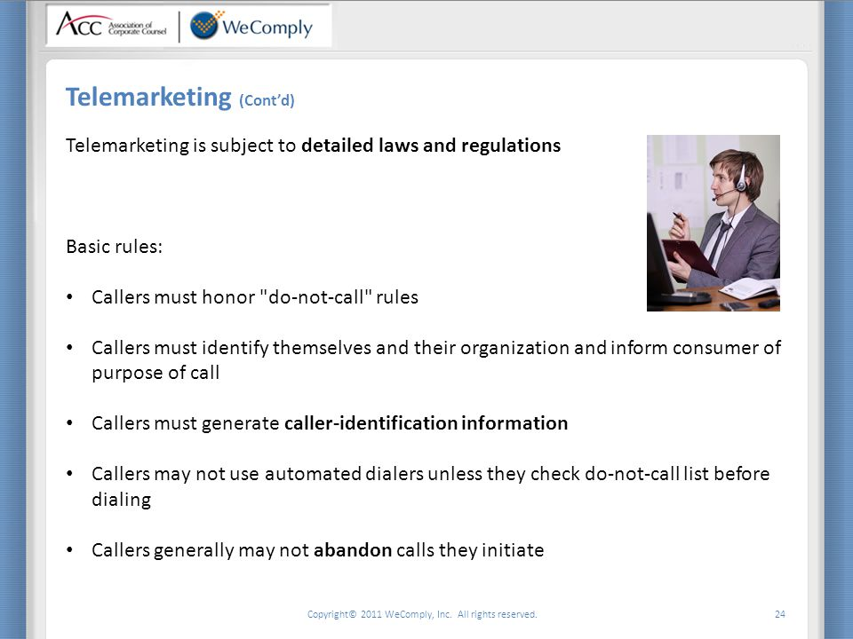 Copyright© 2011 WeComply, Inc. All rights reserved. 24 Telemarketing (Cont'd) Telemarketing is subject to detailed laws and regulations Basic rules: C