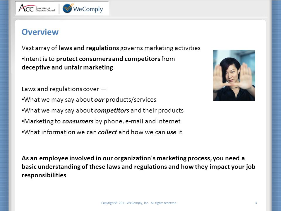 Copyright© 2011 WeComply, Inc. All rights reserved. 3 Overview Vast array of laws and regulations governs marketing activities Intent is to protect co