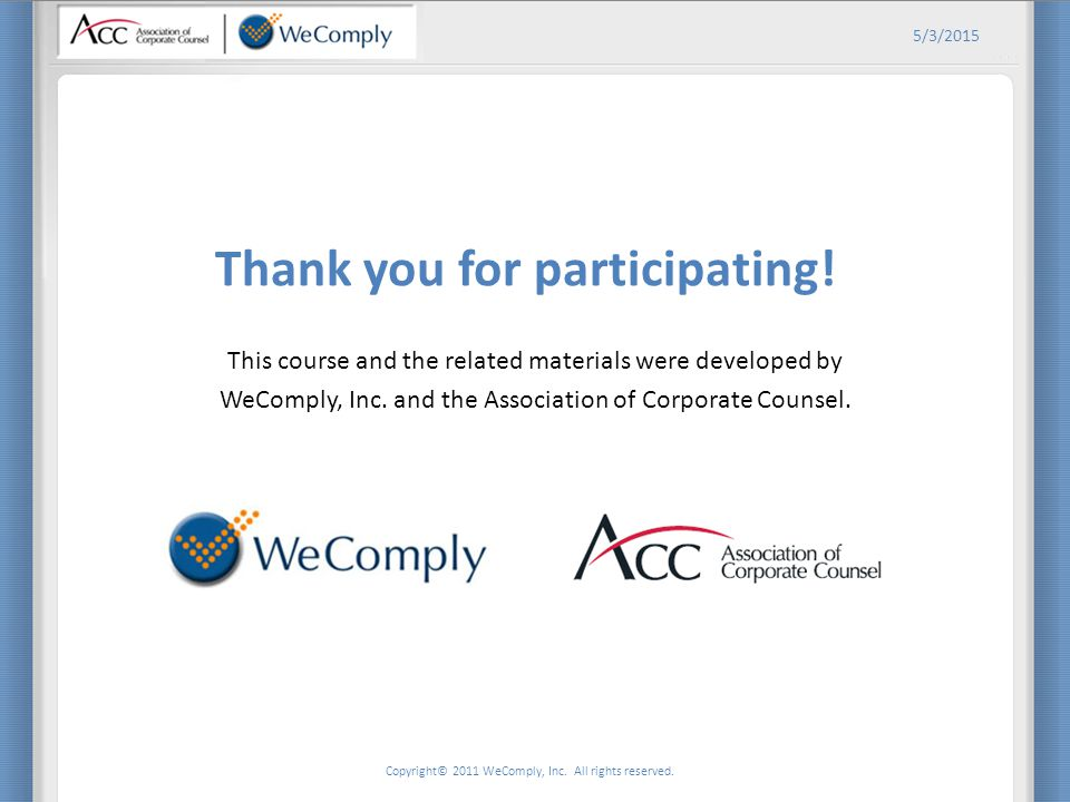 Copyright© 2011 WeComply, Inc. All rights reserved. 5/3/2015 Thank you for participating! This course and the related materials were developed by WeCo