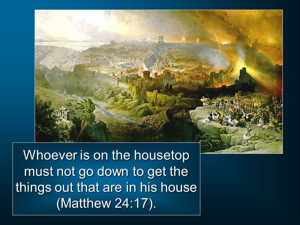 Whoever is on the housetop must not go down to get the things out that are in his house (Matthew 24:17).