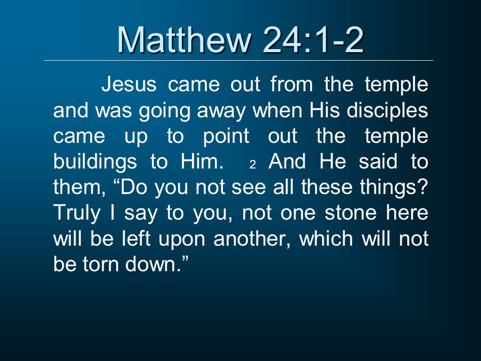 Matthew 24:1-2 Jesus came out from the temple and was going away when His disciples came up to point out the temple buildings to Him. 2 And He said to