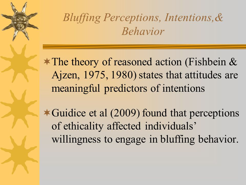 Bluffing Perceptions, Intentions,& Behavior  The theory of reasoned action (Fishbein & Ajzen, 1975, 1980) states that attitudes are meaningful predictors of intentions  Guidice et al (2009) found that perceptions of ethicality affected individuals' willingness to engage in bluffing behavior.