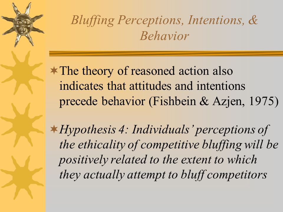 Bluffing Perceptions, Intentions, & Behavior  The theory of reasoned action also indicates that attitudes and intentions precede behavior (Fishbein & Azjen, 1975)  Hypothesis 4: Individuals' perceptions of the ethicality of competitive bluffing will be positively related to the extent to which they actually attempt to bluff competitors