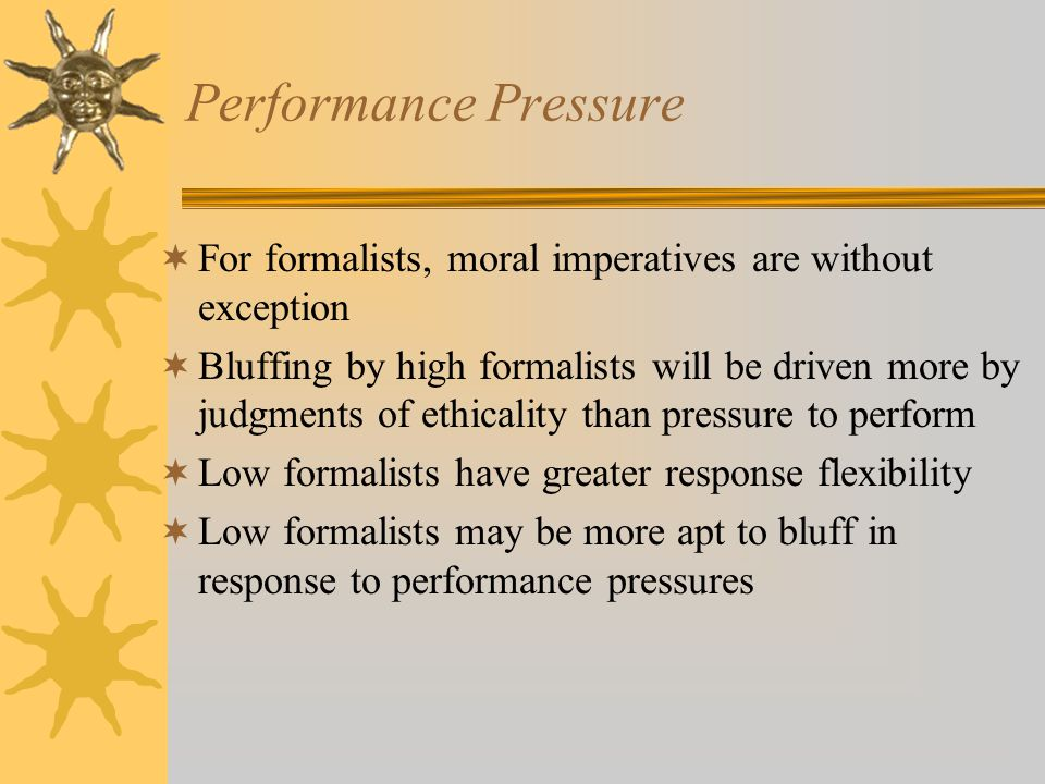 Performance Pressure  For formalists, moral imperatives are without exception  Bluffing by high formalists will be driven more by judgments of ethicality than pressure to perform  Low formalists have greater response flexibility  Low formalists may be more apt to bluff in response to performance pressures