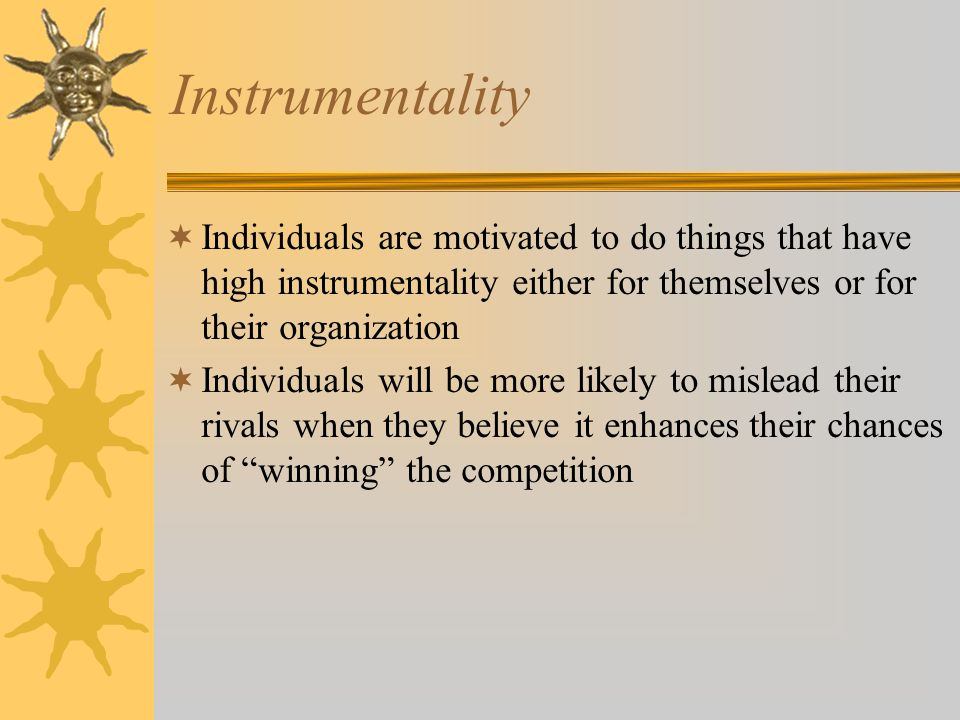 Instrumentality  Individuals are motivated to do things that have high instrumentality either for themselves or for their organization  Individuals will be more likely to mislead their rivals when they believe it enhances their chances of winning the competition