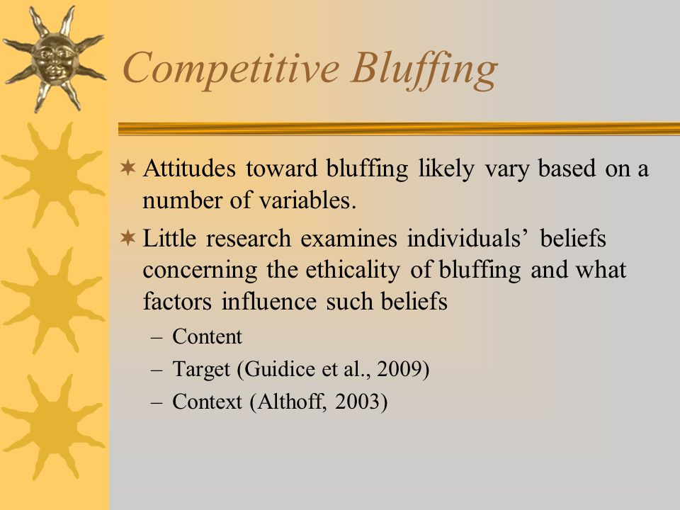 Competitive Bluffing  Attitudes toward bluffing likely vary based on a number of variables.