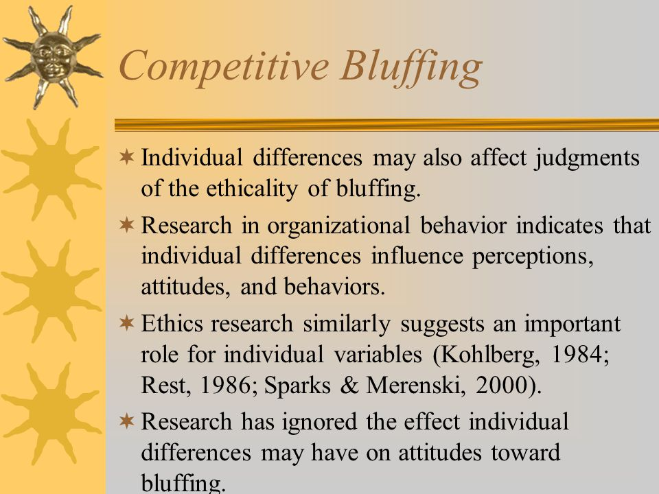 Competitive Bluffing  Individual differences may also affect judgments of the ethicality of bluffing.