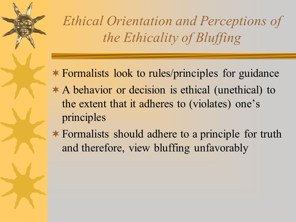Ethical Orientation and Perceptions of the Ethicality of Bluffing  Formalists look to rules/principles for guidance  A behavior or decision is ethical (unethical) to the extent that it adheres to (violates) one's principles  Formalists should adhere to a principle for truth and therefore, view bluffing unfavorably