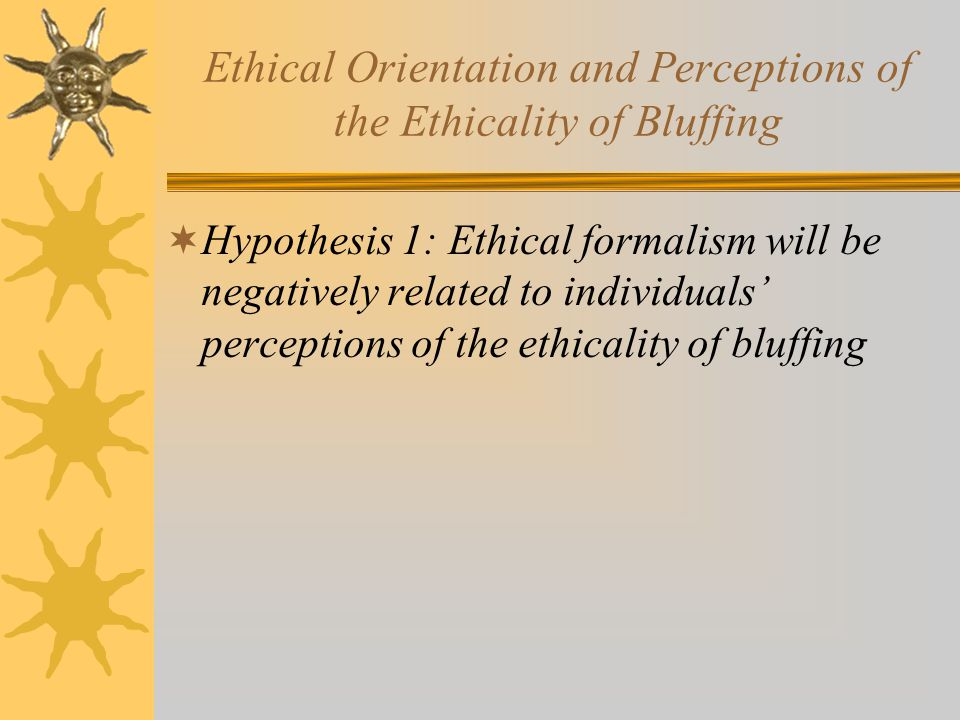 Ethical Orientation and Perceptions of the Ethicality of Bluffing  Hypothesis 1: Ethical formalism will be negatively related to individuals' perceptions of the ethicality of bluffing