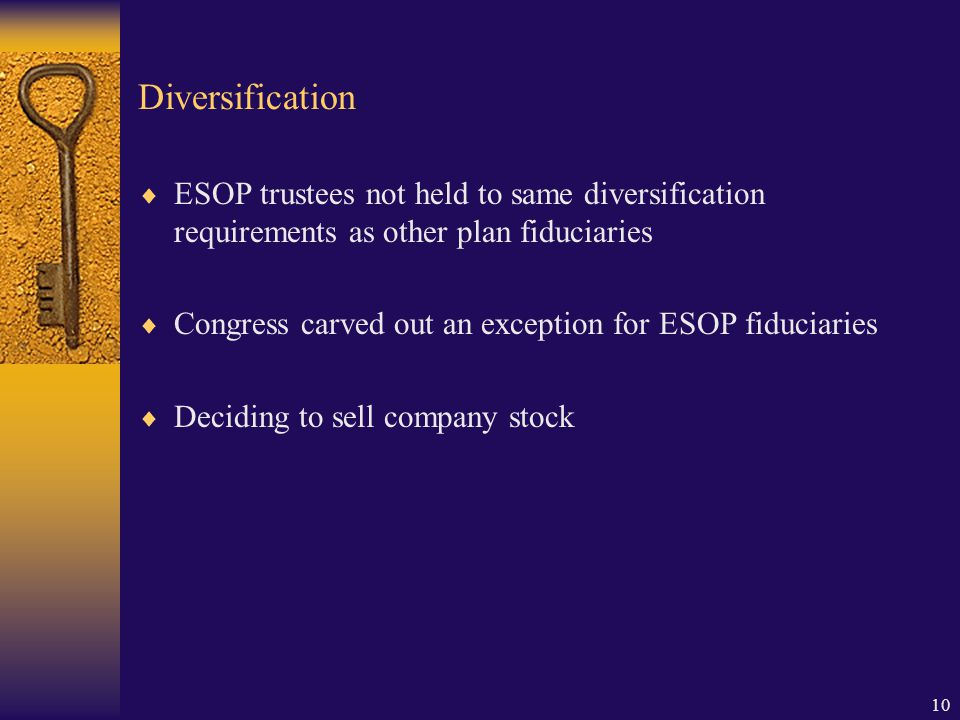 10 Diversification  ESOP trustees not held to same diversification requirements as other plan fiduciaries  Congress carved out an exception for ESOP fiduciaries  Deciding to sell company stock