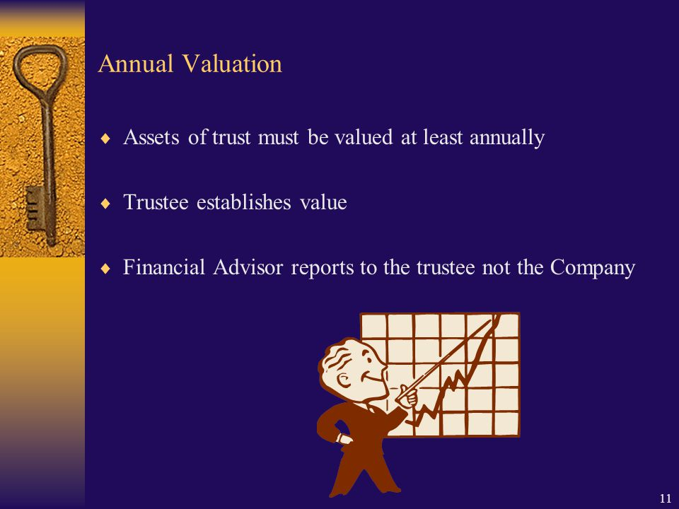 11 Annual Valuation  Assets of trust must be valued at least annually  Trustee establishes value  Financial Advisor reports to the trustee not the Company