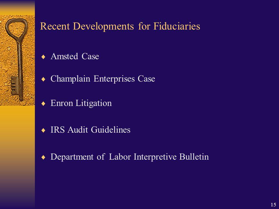 15 Recent Developments for Fiduciaries  Amsted Case  Champlain Enterprises Case  Enron Litigation  IRS Audit Guidelines  Department of Labor Interpretive Bulletin