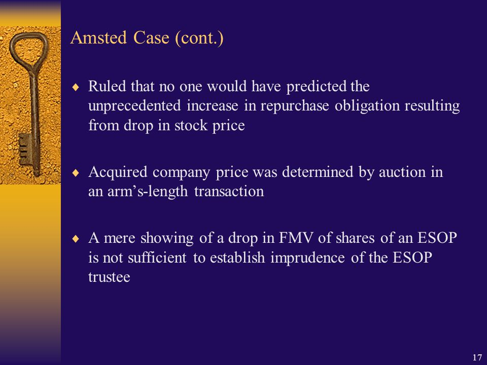 17 Amsted Case (cont.)  Ruled that no one would have predicted the unprecedented increase in repurchase obligation resulting from drop in stock price  Acquired company price was determined by auction in an arm's-length transaction  A mere showing of a drop in FMV of shares of an ESOP is not sufficient to establish imprudence of the ESOP trustee